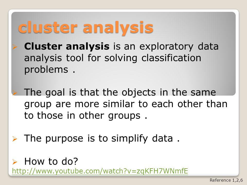 cluster analysis  Cluster analysis is an exploratory data analysis tool for solving classification problems.