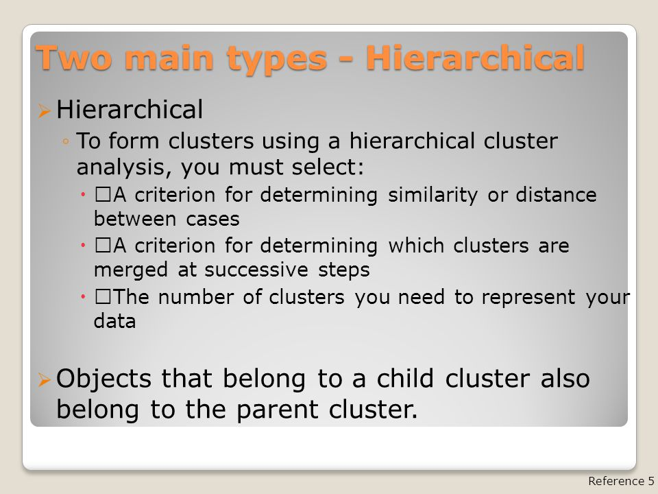 "Two main types - Hierarchical  Hierarchical ◦To form clusters using a hierarchical cluster analysis, you must select:  ""A criterion for determining similarity or distance between cases  ""A criterion for determining which clusters are merged at successive steps  ""The number of clusters you need to represent your data  Objects that belong to a child cluster also belong to the parent cluster."
