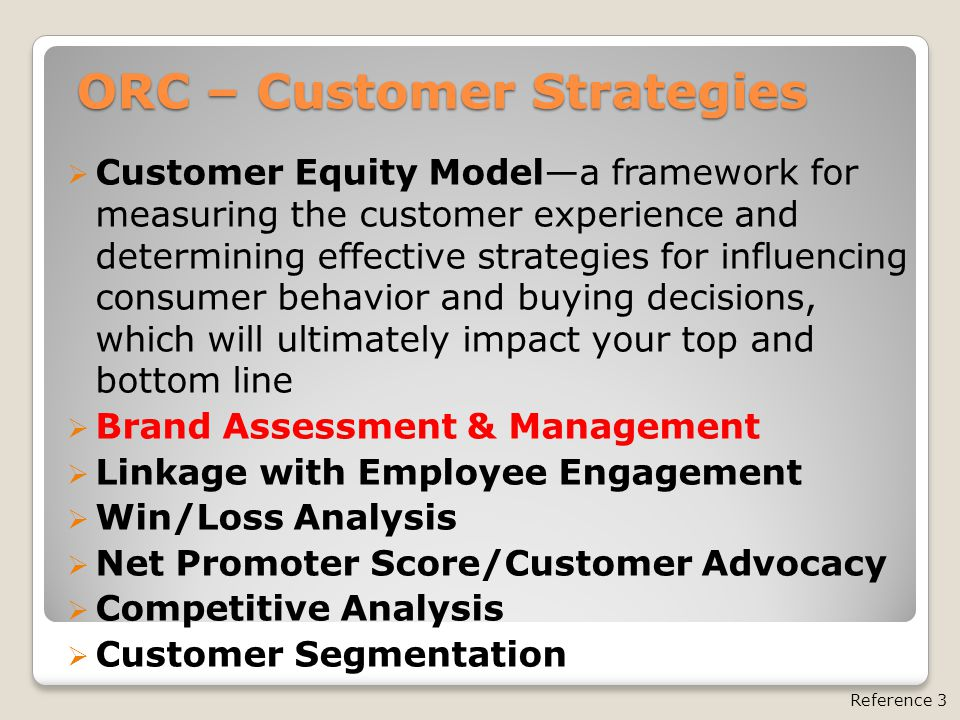 ORC – Customer Strategies  Customer Equity Model—a framework for measuring the customer experience and determining effective strategies for influencing consumer behavior and buying decisions, which will ultimately impact your top and bottom line  Brand Assessment & Management  Linkage with Employee Engagement  Win/Loss Analysis  Net Promoter Score/Customer Advocacy  Competitive Analysis  Customer Segmentation Reference 3