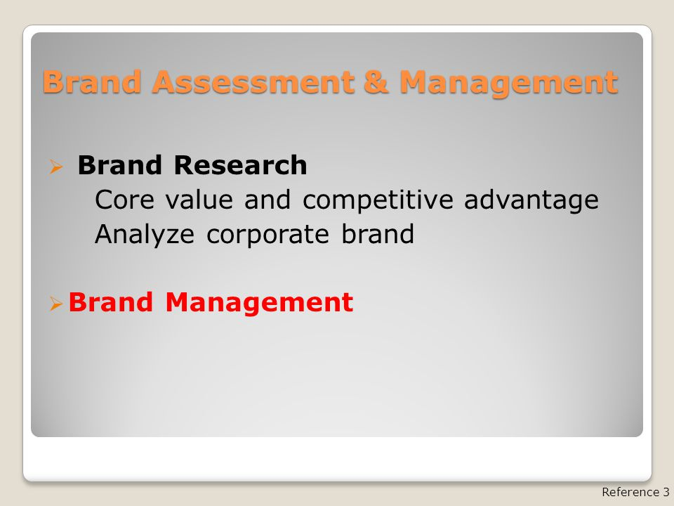 Brand Assessment & Management  Brand Research Core value and competitive advantage Analyze corporate brand  Brand Management Reference 3