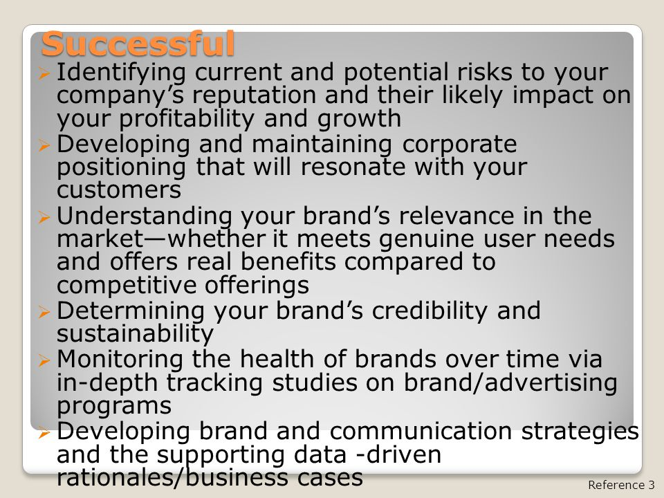 Successful  Identifying current and potential risks to your company's reputation and their likely impact on your profitability and growth  Developing and maintaining corporate positioning that will resonate with your customers  Understanding your brand's relevance in the market—whether it meets genuine user needs and offers real benefits compared to competitive offerings  Determining your brand's credibility and sustainability  Monitoring the health of brands over time via in-depth tracking studies on brand/advertising programs  Developing brand and communication strategies and the supporting data -driven rationales/business cases Reference 3