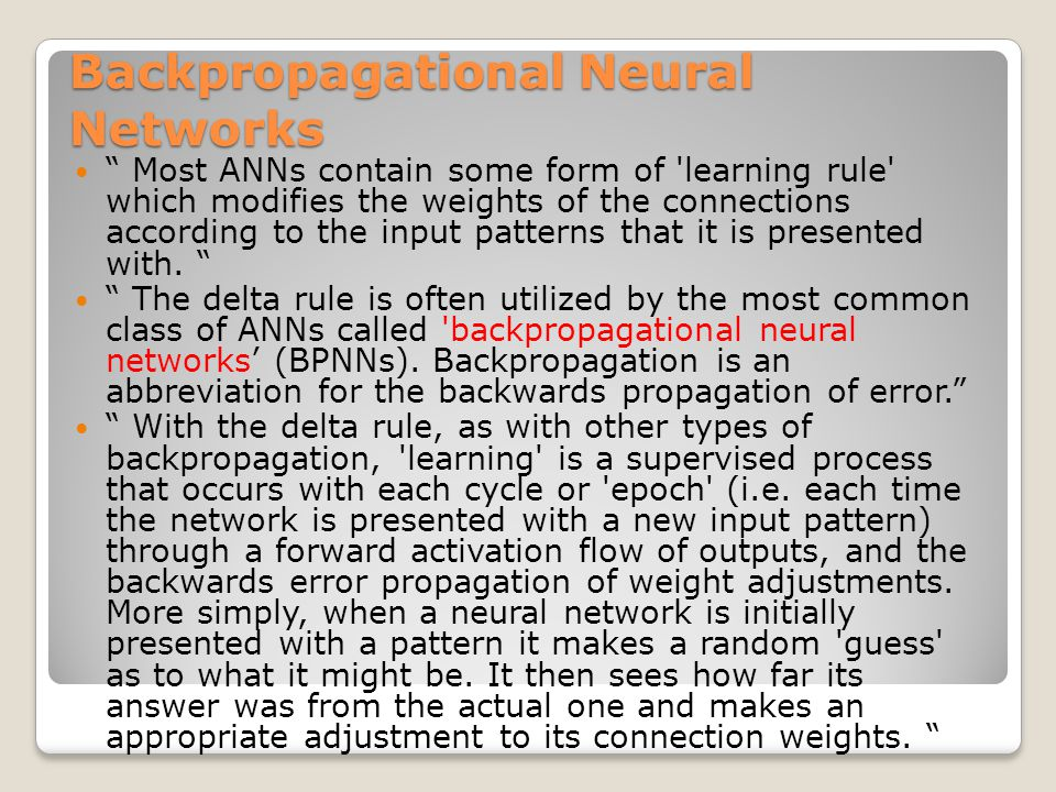 """Backpropagational Neural Networks """" Most ANNs contain some form of 'learning rule' which modifies the weights of the connections according to the inpu"""