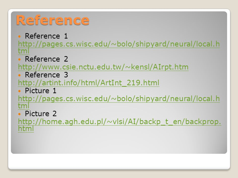 Reference Reference 1 http://pages.cs.wisc.edu/~bolo/shipyard/neural/local.h tml Reference 2 http://www.csie.nctu.edu.tw/~kensl/AIrpt.htm Reference 3