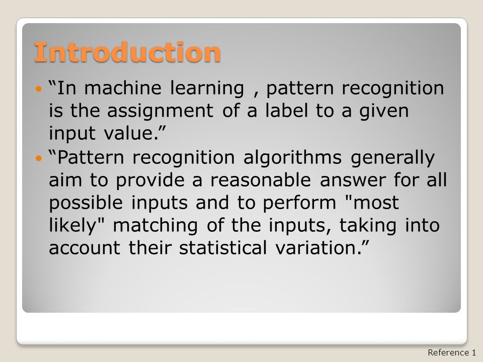 Introduction In machine learning, pattern recognition is the assignment of a label to a given input value. Pattern recognition algorithms generally aim to provide a reasonable answer for all possible inputs and to perform most likely matching of the inputs, taking into account their statistical variation. Reference 1