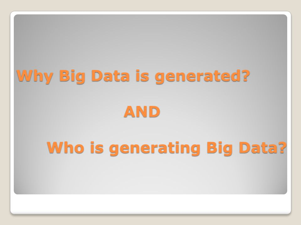 Why Big Data is generated AND Who is generating Big Data