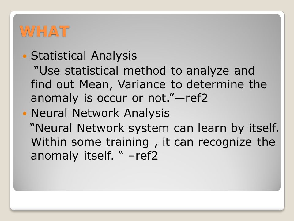WHAT Statistical Analysis Use statistical method to analyze and find out Mean, Variance to determine the anomaly is occur or not. —ref2 Neural Network Analysis Neural Network system can learn by itself.