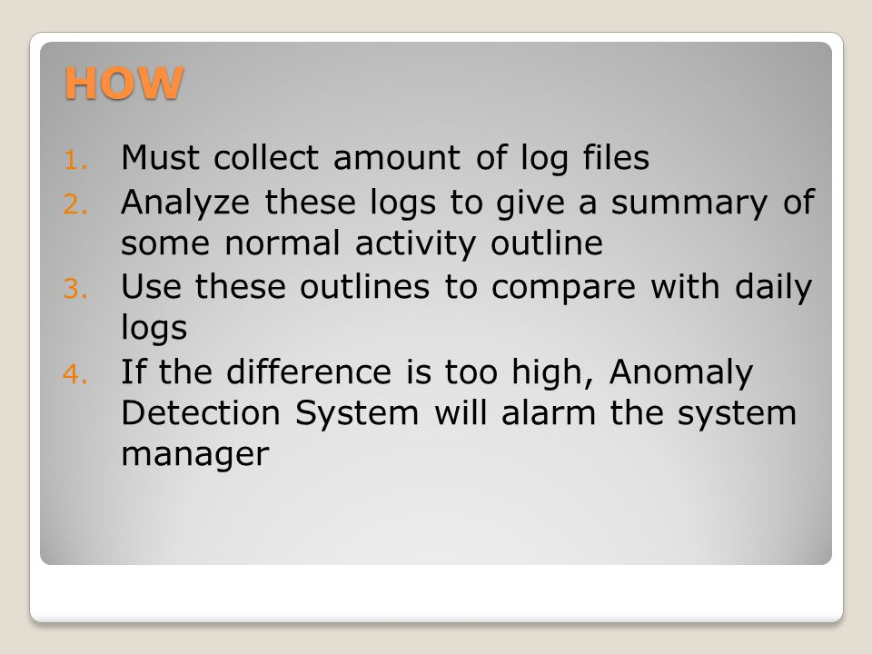 HOW 1. Must collect amount of log files 2. Analyze these logs to give a summary of some normal activity outline 3. Use these outlines to compare with