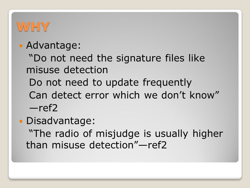 """WHY Advantage: """"Do not need the signature files like misuse detection Do not need to update frequently Can detect error which we don't know"""" —ref2 Dis"""