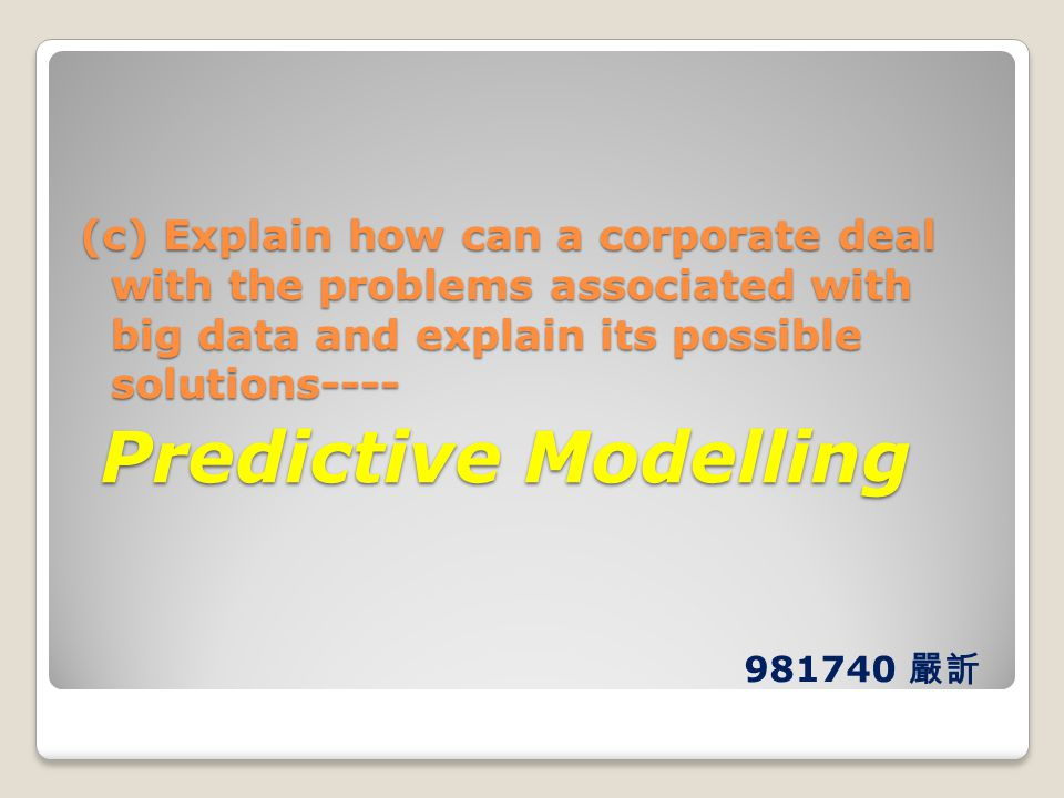 (c) Explain how can a corporate deal with the problems associated with big data and explain its possible solutions---- Predictive Modelling Predictive Modelling 981740 嚴訢