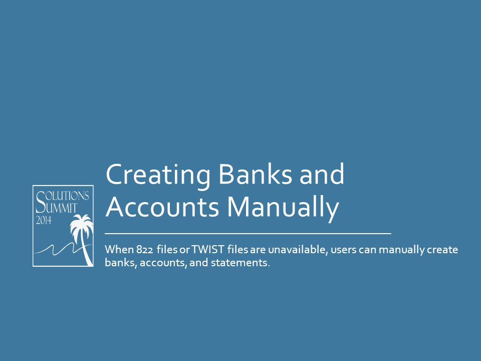 Creating Banks and Accounts Manually When 822 files or TWIST files are unavailable, users can manually create banks, accounts, and statements.