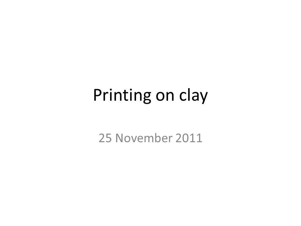 Printing on clay 25 November 2011