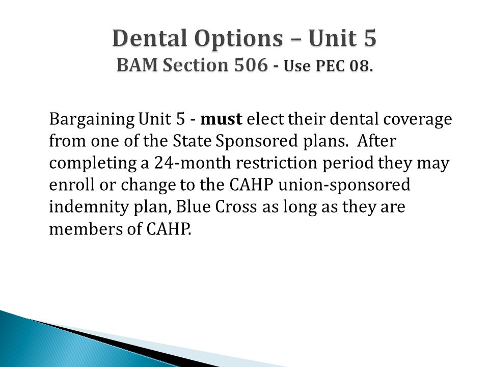 Bargaining Unit 5 - must elect their dental coverage from one of the State Sponsored plans. After completing a 24-month restriction period they may en