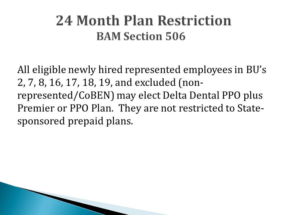 All eligible newly hired represented employees in BU's 2, 7, 8, 16, 17, 18, 19, and excluded (non- represented/CoBEN) may elect Delta Dental PPO plus Premier or PPO Plan.