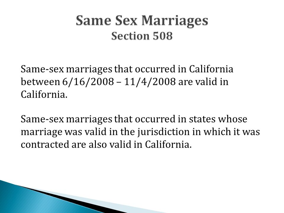 Same-sex marriages that occurred in California between 6/16/2008 – 11/4/2008 are valid in California. Same-sex marriages that occurred in states whose