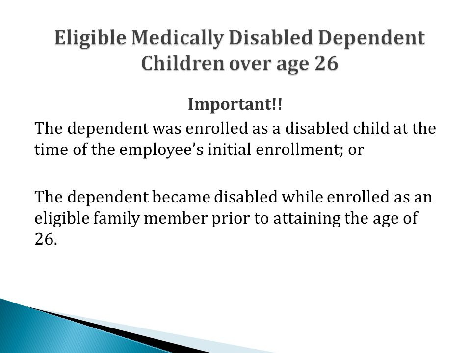 Important!! The dependent was enrolled as a disabled child at the time of the employee's initial enrollment; or The dependent became disabled while en