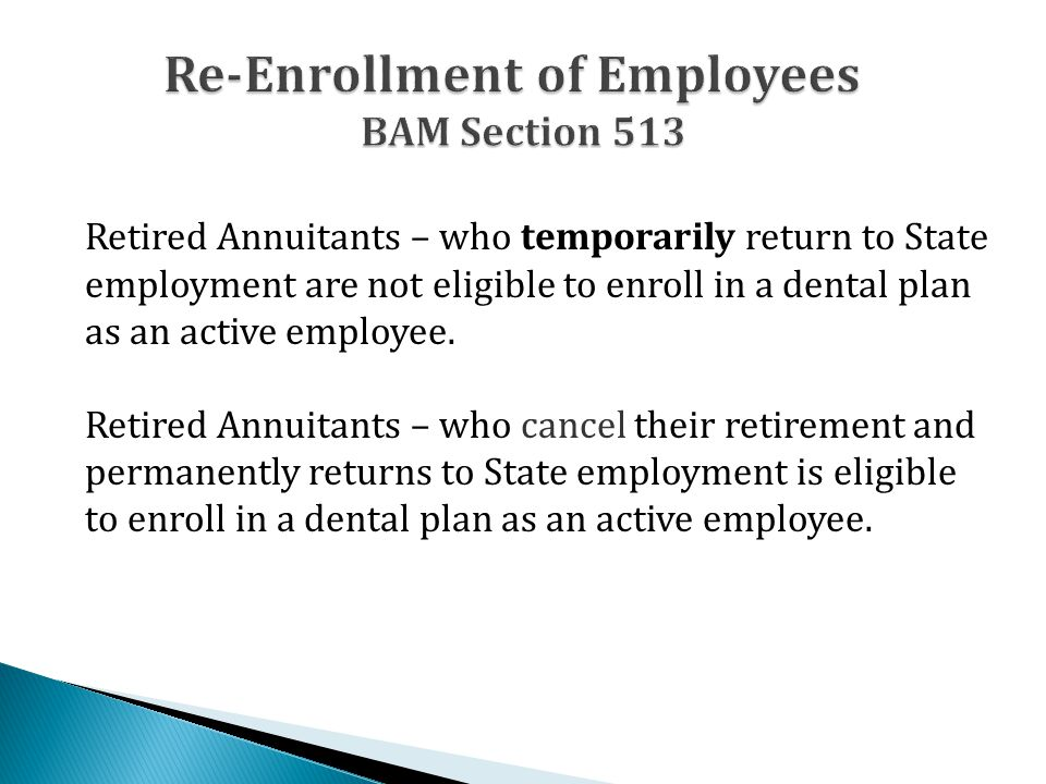 Retired Annuitants – who temporarily return to State employment are not eligible to enroll in a dental plan as an active employee. Retired Annuitants