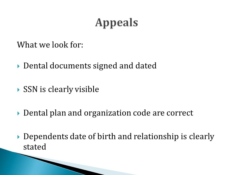 What we look for:  Dental documents signed and dated  SSN is clearly visible  Dental plan and organization code are correct  Dependents date of birth and relationship is clearly stated