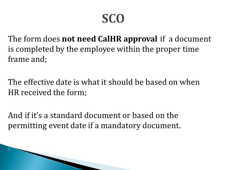 The form does not need CalHR approval if a document is completed by the employee within the proper time frame and; The effective date is what it should be based on when HR received the form; And if it's a standard document or based on the permitting event date if a mandatory document.