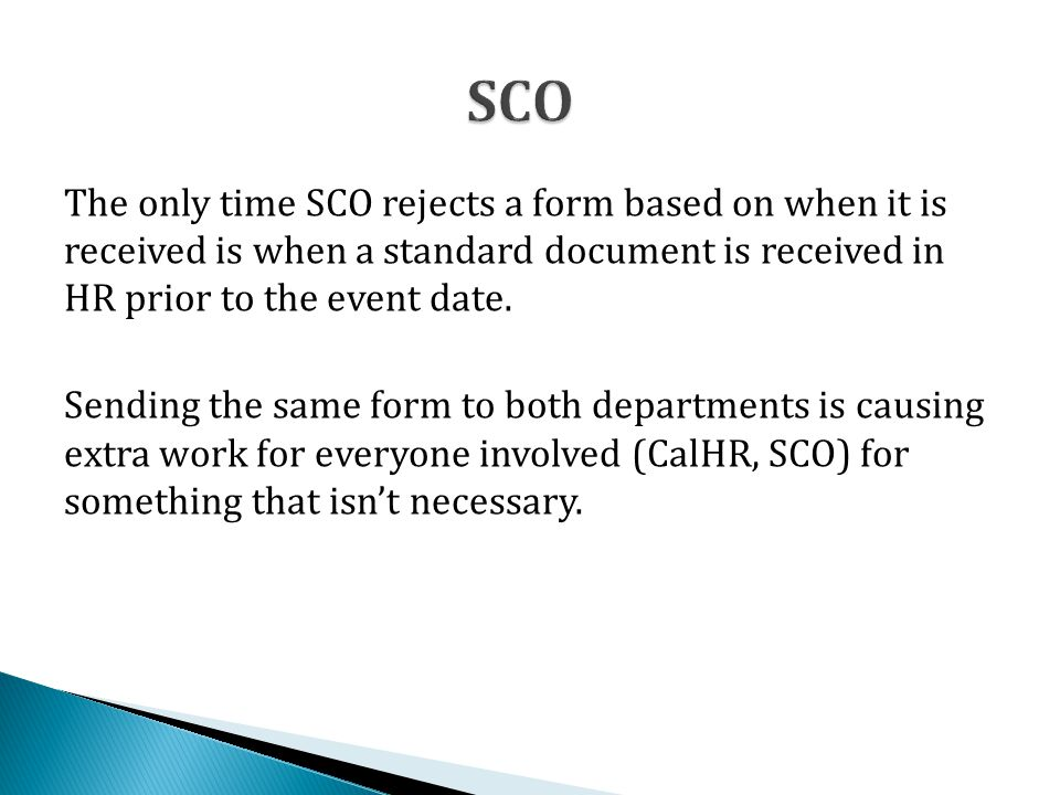 The only time SCO rejects a form based on when it is received is when a standard document is received in HR prior to the event date. Sending the same
