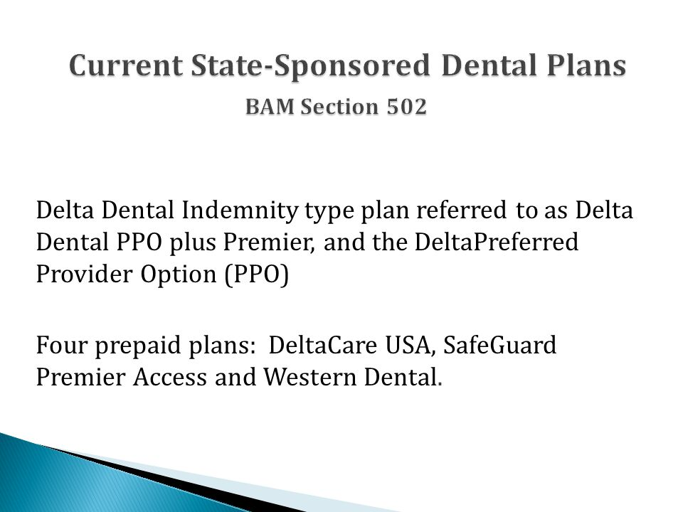 Delta Dental Indemnity type plan referred to as Delta Dental PPO plus Premier, and the DeltaPreferred Provider Option (PPO) Four prepaid plans: DeltaCare USA, SafeGuard Premier Access and Western Dental.