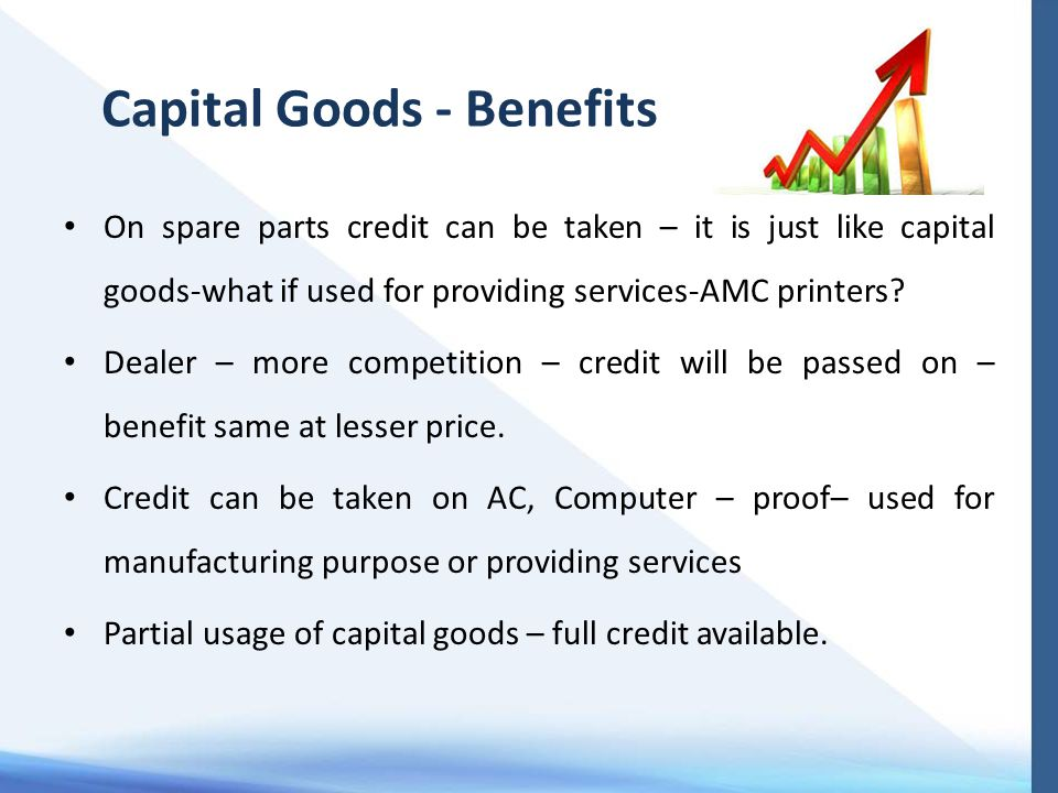 Capital Goods - Benefits On spare parts credit can be taken – it is just like capital goods-what if used for providing services-AMC printers? Dealer –