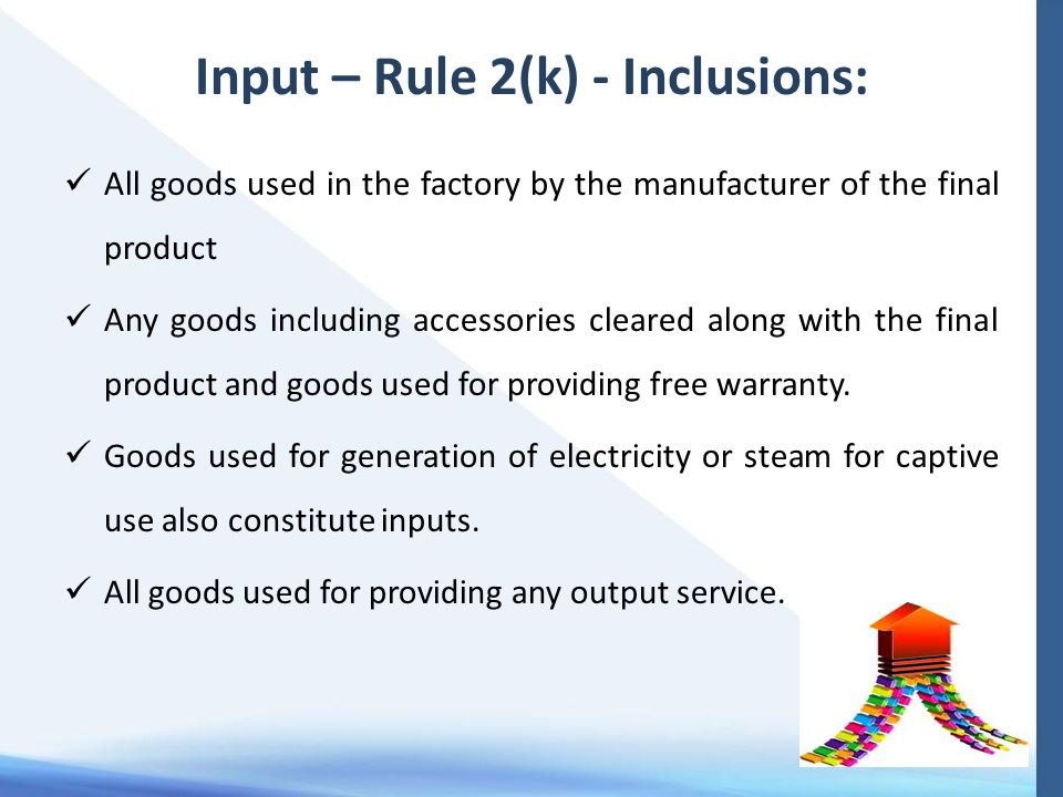 Input – Rule 2(k) - Inclusions: All goods used in the factory by the manufacturer of the final product Any goods including accessories cleared along with the final product and goods used for providing free warranty.