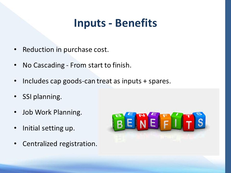 Inputs - Benefits Reduction in purchase cost. No Cascading - From start to finish. Includes cap goods-can treat as inputs + spares. SSI planning. Job