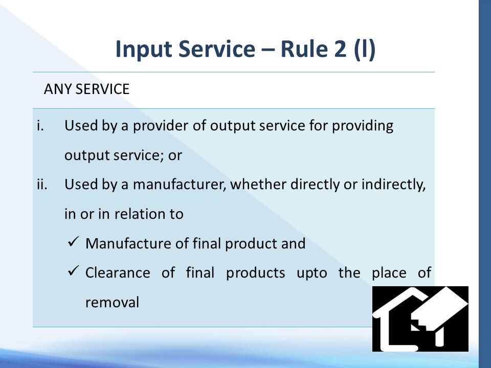 Input Service – Rule 2 (l) ANY SERVICE i.Used by a provider of output service for providing output service; or ii.Used by a manufacturer, whether directly or indirectly, in or in relation to Manufacture of final product and Clearance of final products upto the place of removal