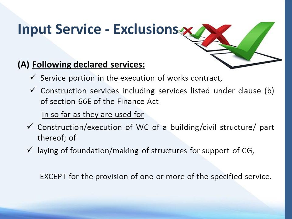Input Service - Exclusions (A)Following declared services: Service portion in the execution of works contract, Construction services including services listed under clause (b) of section 66E of the Finance Act in so far as they are used for Construction/execution of WC of a building/civil structure/ part thereof; of laying of foundation/making of structures for support of CG, EXCEPT for the provision of one or more of the specified service.