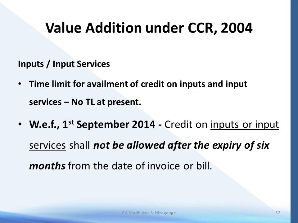 Value Addition under CCR, 2004 Inputs / Input Services Time limit for availment of credit on inputs and input services – No TL at present. W.e.f., 1 s