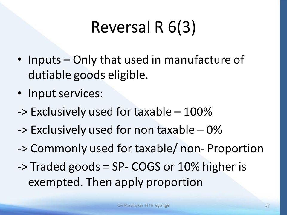 Reversal R 6(3) Inputs – Only that used in manufacture of dutiable goods eligible. Input services: -> Exclusively used for taxable – 100% -> Exclusive