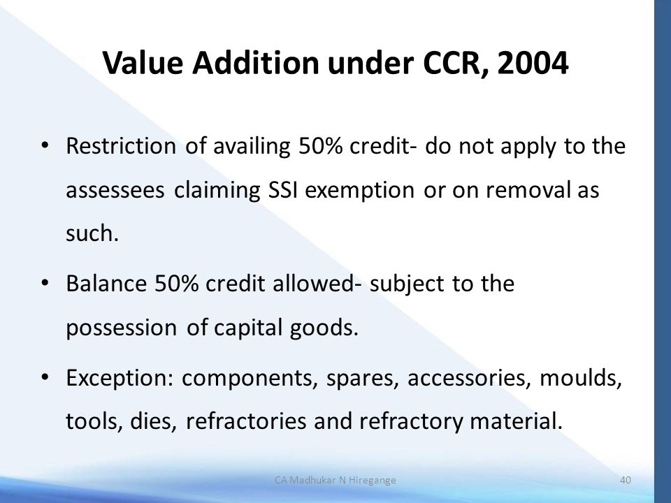 Value Addition under CCR, 2004 Restriction of availing 50% credit- do not apply to the assessees claiming SSI exemption or on removal as such.