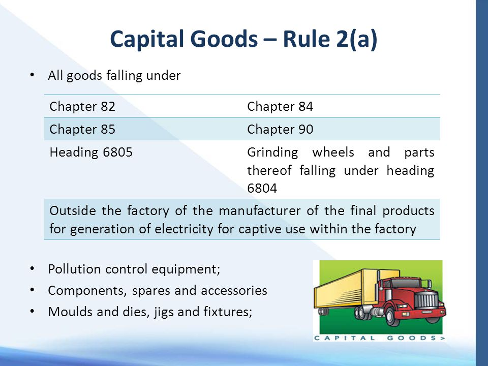 Capital Goods – Rule 2(a) All goods falling under Pollution control equipment; Components, spares and accessories Moulds and dies, jigs and fixtures;