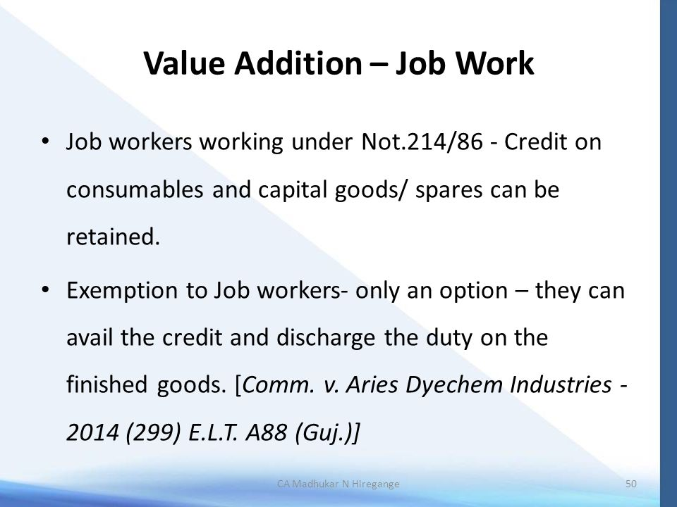 Value Addition – Job Work Job workers working under Not.214/86 - Credit on consumables and capital goods/ spares can be retained.