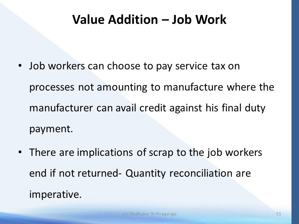 Value Addition – Job Work Job workers can choose to pay service tax on processes not amounting to manufacture where the manufacturer can avail credit against his final duty payment.