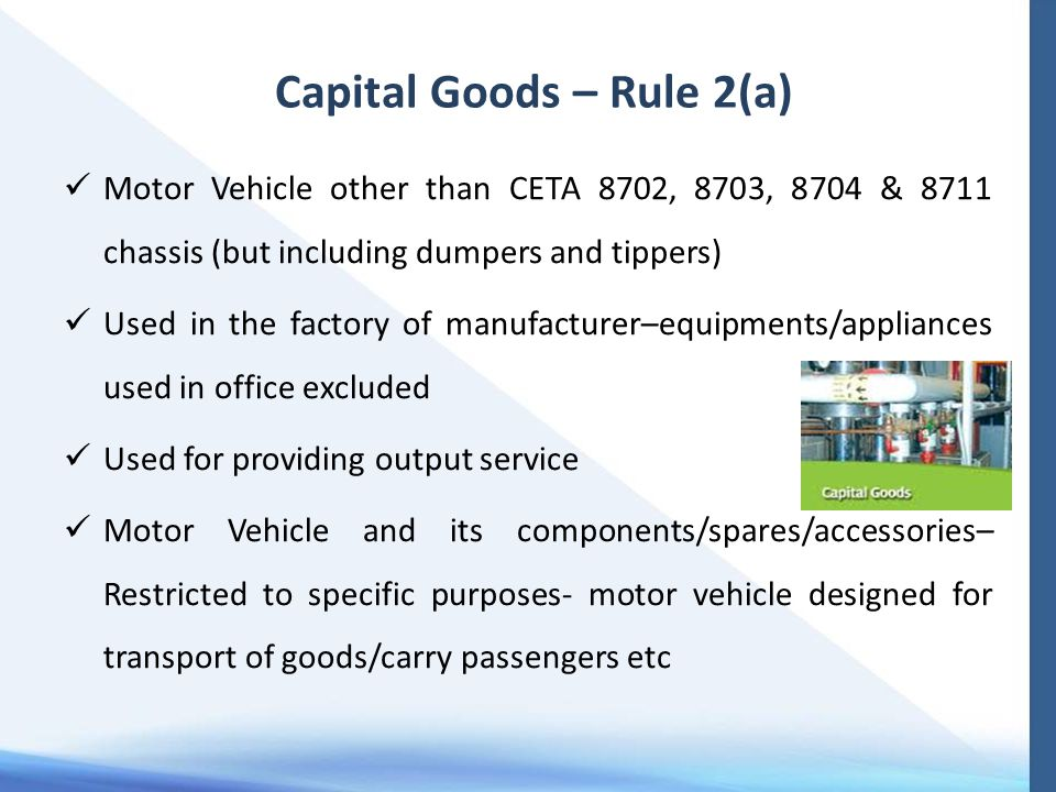 Capital Goods – Rule 2(a) Motor Vehicle other than CETA 8702, 8703, 8704 & 8711 chassis (but including dumpers and tippers) Used in the factory of manufacturer–equipments/appliances used in office excluded Used for providing output service Motor Vehicle and its components/spares/accessories– Restricted to specific purposes- motor vehicle designed for transport of goods/carry passengers etc