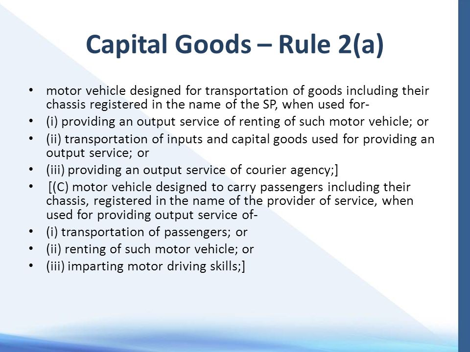 Capital Goods – Rule 2(a) motor vehicle designed for transportation of goods including their chassis registered in the name of the SP, when used for- (i) providing an output service of renting of such motor vehicle; or (ii) transportation of inputs and capital goods used for providing an output service; or (iii) providing an output service of courier agency;] [(C) motor vehicle designed to carry passengers including their chassis, registered in the name of the provider of service, when used for providing output service of- (i) transportation of passengers; or (ii) renting of such motor vehicle; or (iii) imparting motor driving skills;]