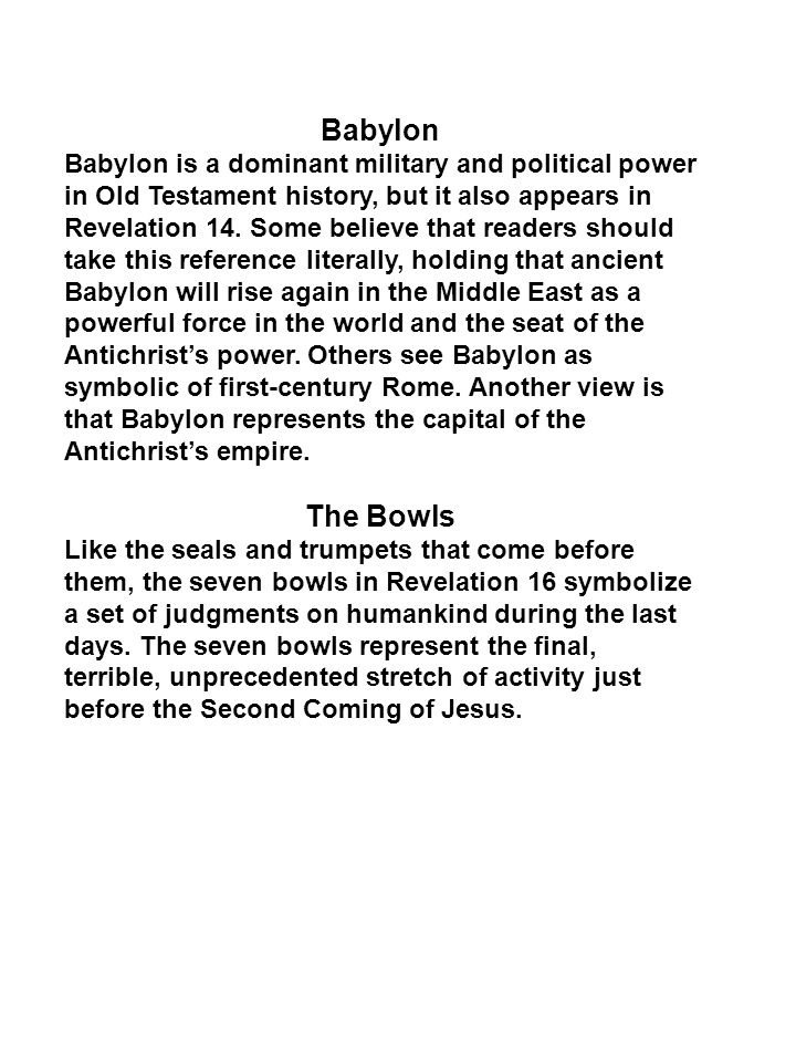 Babylon Babylon is a dominant military and political power in Old Testament history, but it also appears in Revelation 14. Some believe that readers s