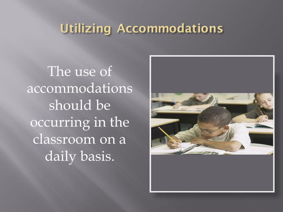 The use of accommodations should be occurring in the classroom on a daily basis.