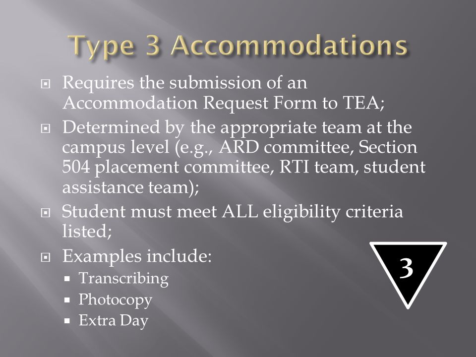  Requires the submission of an Accommodation Request Form to TEA;  Determined by the appropriate team at the campus level (e.g., ARD committee, Sect