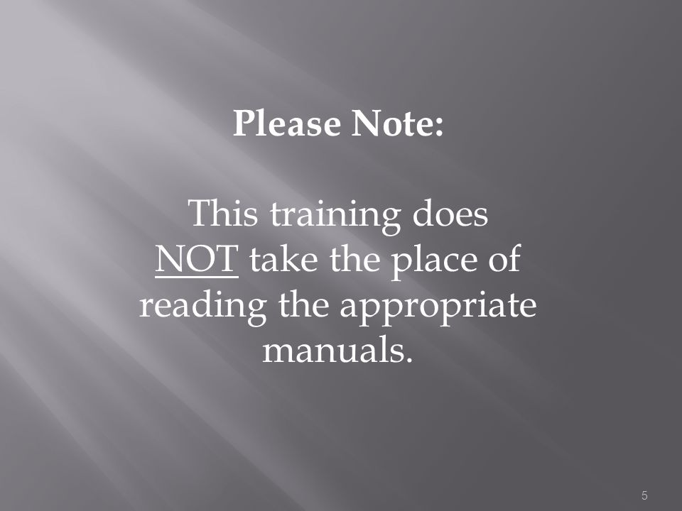 Please Note: This training does NOT take the place of reading the appropriate manuals. 5