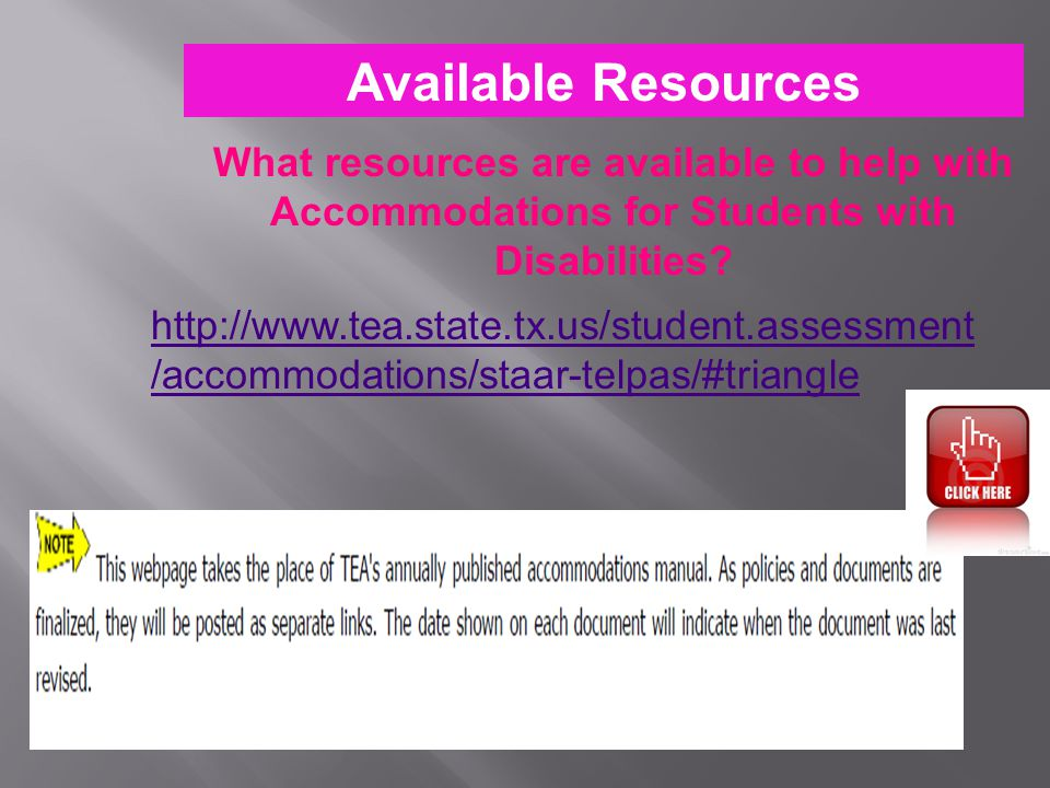What resources are available to help with Accommodations for Students with Disabilities? Available Resources http://www.tea.state.tx.us/student.assess