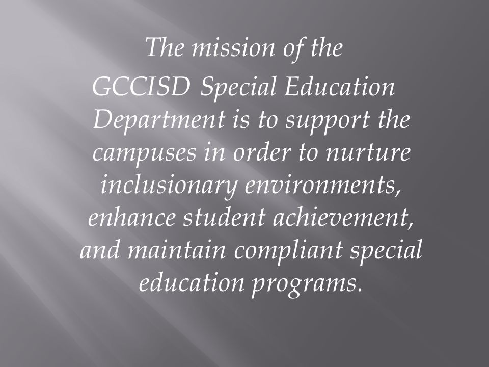 The mission of the GCCISD Special Education Department is to support the campuses in order to nurture inclusionary environments, enhance student achie