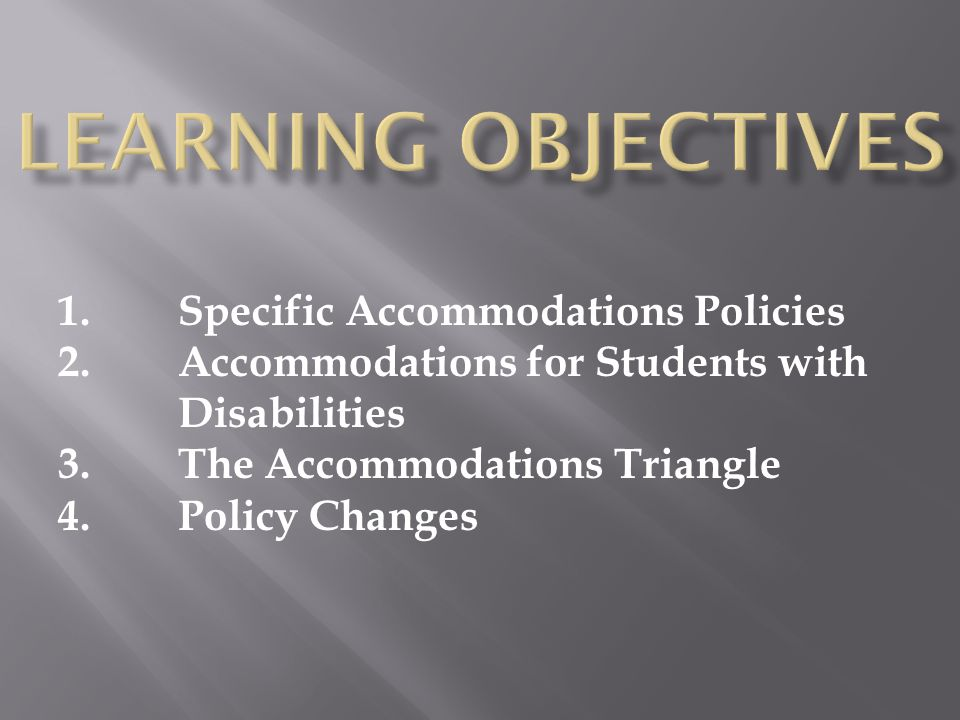 1.Specific Accommodations Policies 2.Accommodations for Students with Disabilities 3.The Accommodations Triangle 4.Policy Changes