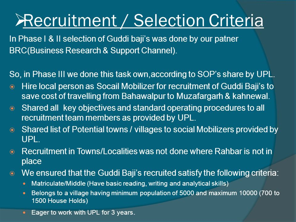  Recruitment / Selection Criteria In Phase I & II selection of Guddi baji's was done by our patner BRC(Business Research & Support Channel). So, in P