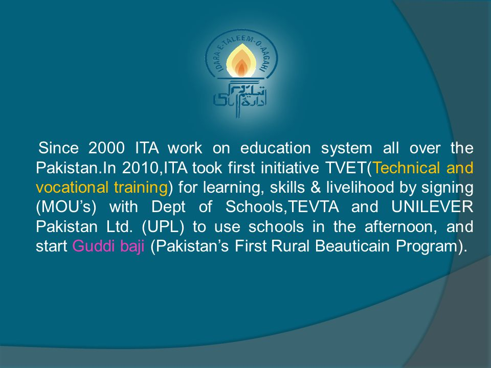 Since 2000 ITA work on education system all over the Pakistan.In 2010,ITA took first initiative TVET(Technical and vocational training) for learning,