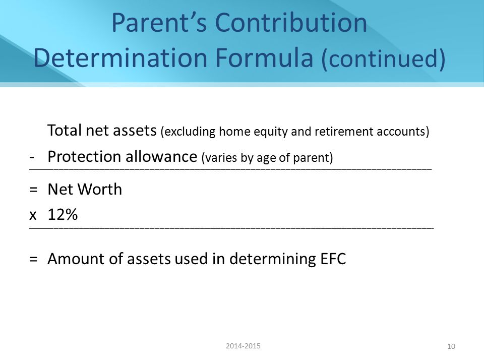 Parent's Contribution Determination Formula (continued) Total net assets (excluding home equity and retirement accounts) -Protection allowance (varies by age of parent) _________________________________________________________________________________________________________________________________________________________________________________________________________________________________________________ =Net Worth x12% __________________________________________________________________________________________________________________________________________________________________________________________________________________________________________________ =Amount of assets used in determining EFC 2014-2015 10