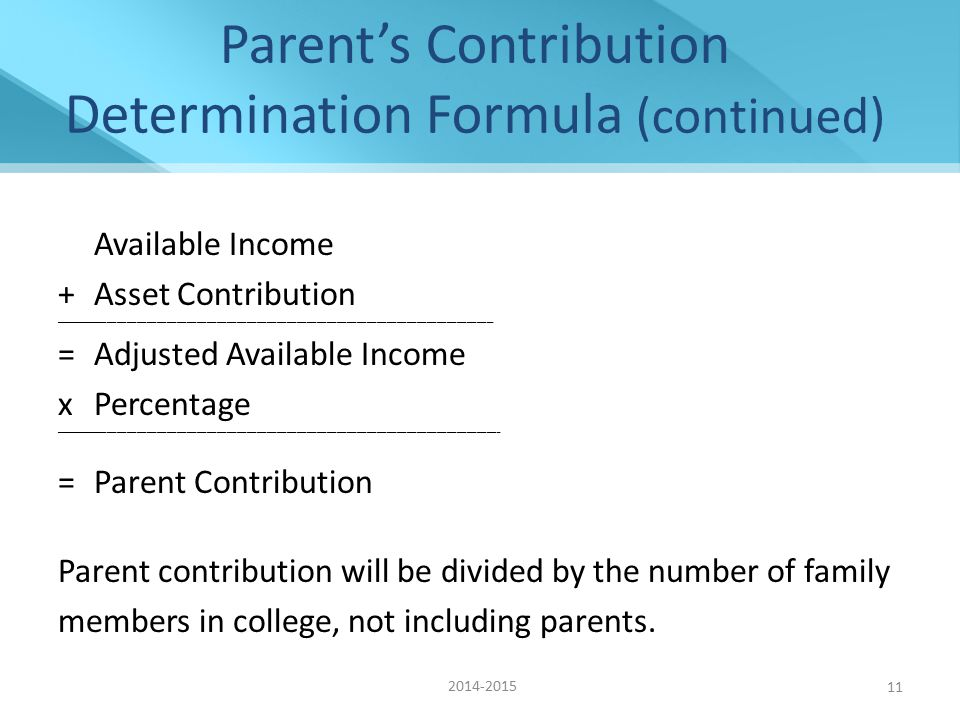 Parent's Contribution Determination Formula (continued) Available Income +Asset Contribution ____________________________________________________________________________________________________________________________________ =Adjusted Available Income xPercentage ______________________________________________________________________________________________________________________________________ =Parent Contribution Parent contribution will be divided by the number of family members in college, not including parents.