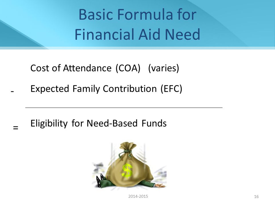 16 Basic Formula for Financial Aid Need Cost of Attendance (COA) (varies) Expected Family Contribution (EFC) Eligibility for Need-Based Funds - = 2014-2015