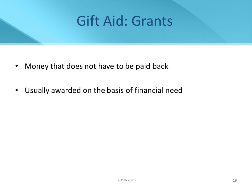 Gift Aid: Grants Money that does not have to be paid back Usually awarded on the basis of financial need 2014-2015 19